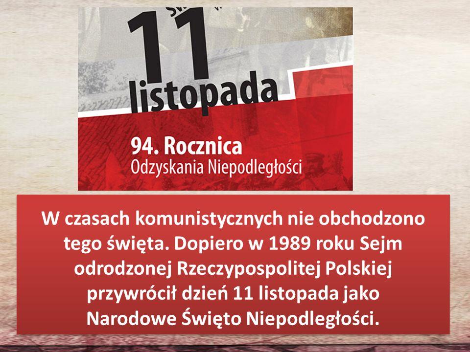 W czasach komunistycznych nie obchodzono tego święta. Dopiero w 1989 roku Sejm odrodzonej Rzeczypospolitej Polskiej przywrócił dzień 11 listopada jako