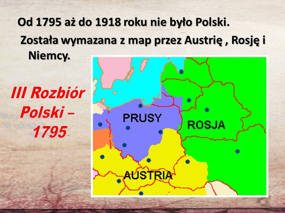 Od 1795 aż do 1918 roku nie było Polski. Została wymazana z map przez Austrię, Rosję i Niemcy. Została wymazana z map przez Austrię, Rosję i Niemcy.