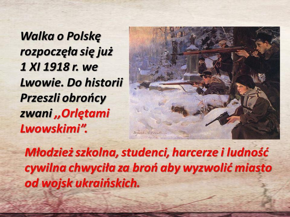 Walka o Polskę rozpoczęła się już 1 XI 1918 r. we Lwowie. Do historii Przeszli obrońcy zwani,,Orlętami Lwowskimi. Młodzież szkolna, studenci, harcerze