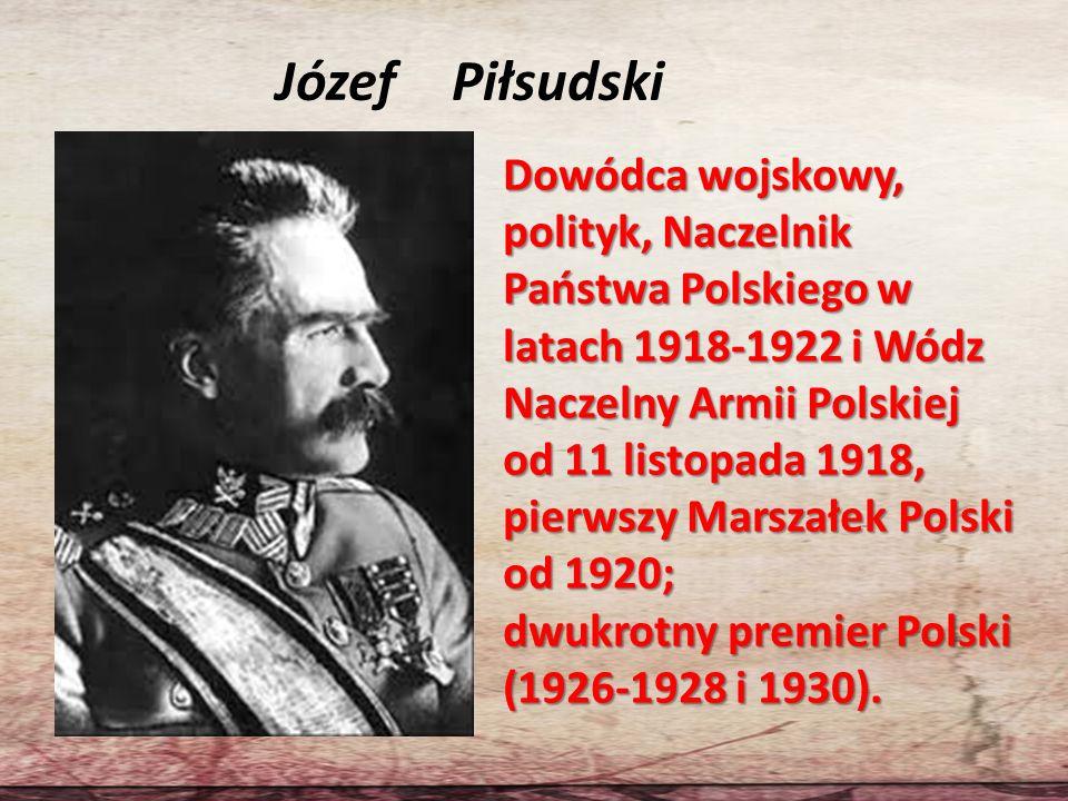 Józef Piłsudski Dowódca wojskowy, polityk, Naczelnik Państwa Polskiego w latach 1918-1922 i Wódz Naczelny Armii Polskiej od 11 listopada 1918, pierwsz