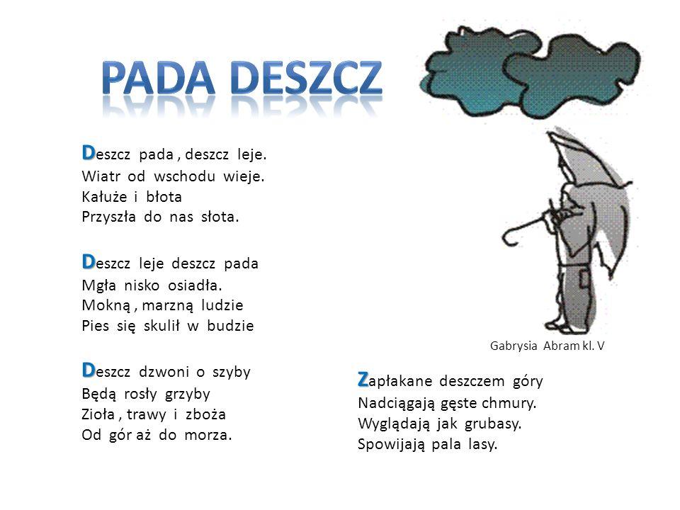 D D eszcz pada, deszcz leje. Wiatr od wschodu wieje. Kałuże i błota Przyszła do nas słota. D D eszcz leje deszcz pada Mgła nisko osiadła. Mokną, marzn