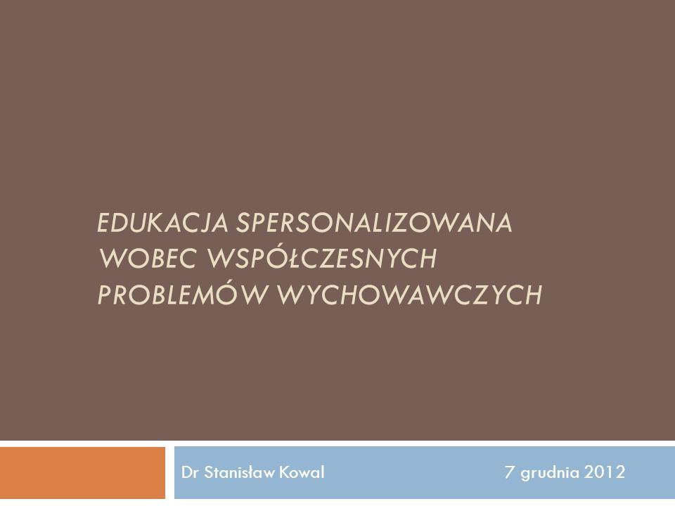 EDUKACJA SPERSONALIZOWANA WOBEC WSPÓŁCZESNYCH PROBLEMÓW WYCHOWAWCZYCH Dr Stanisław Kowal 7 grudnia 2012