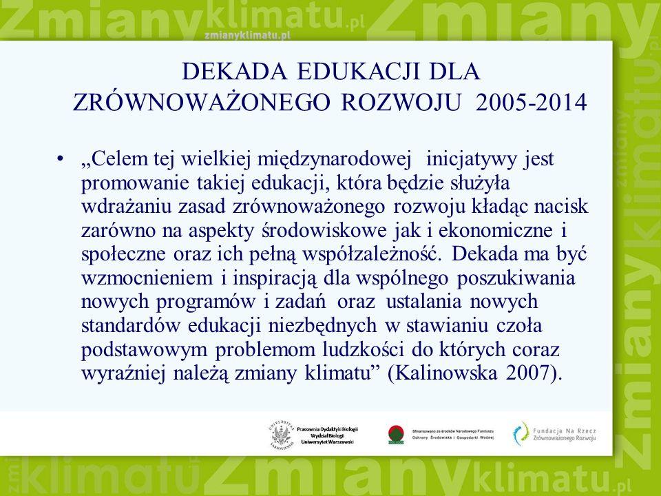 DEKADA EDUKACJI DLA ZRÓWNOWAŻONEGO ROZWOJU 2005-2014 Celem tej wielkiej międzynarodowej inicjatywy jest promowanie takiej edukacji, która będzie służy