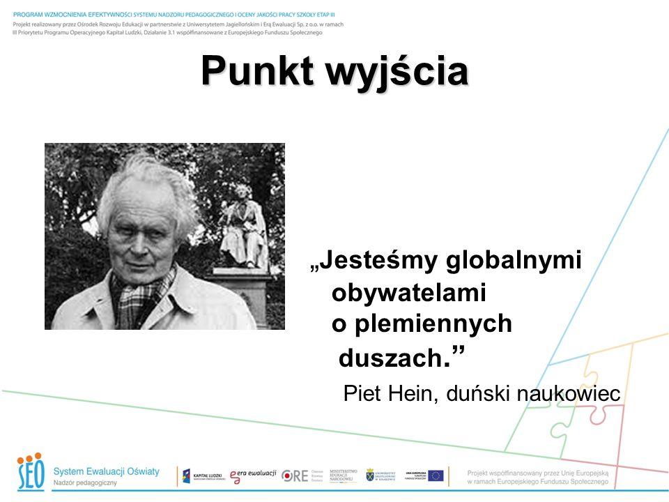 Punkt wyjścia Jesteśmy globalnymi obywatelami o plemiennych duszach. Piet Hein, duński naukowiec