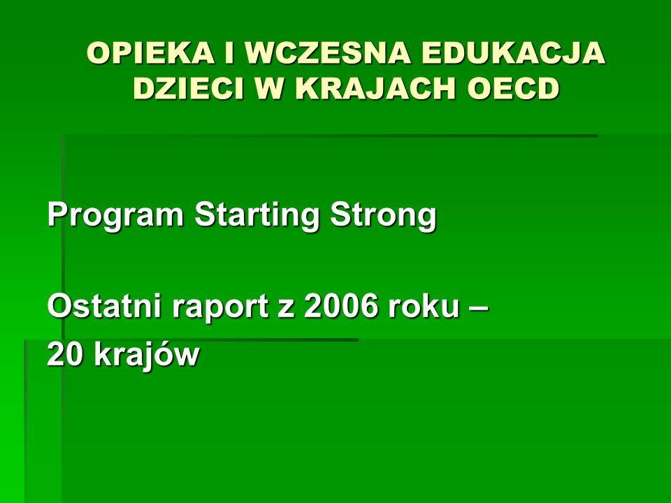 OPIEKA I WCZESNA EDUKACJA DZIECI W KRAJACH OECD Program Starting Strong Ostatni raport z 2006 roku – 20 krajów