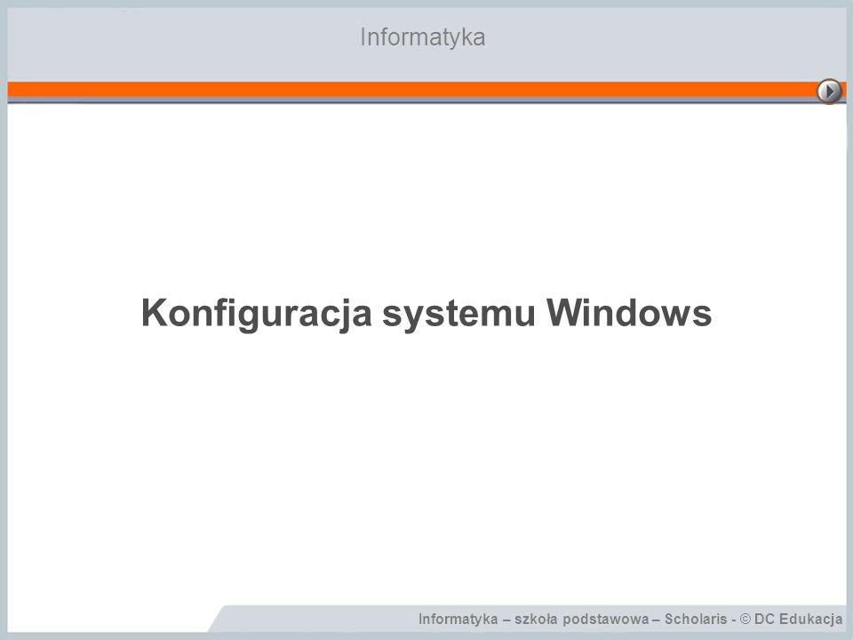 Informatyka – szkoła podstawowa – Scholaris - © DC Edukacja Konfiguracja systemu Windows Informatyka
