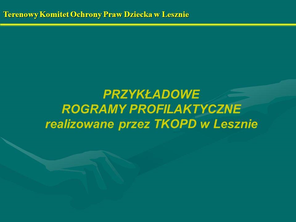 PRZYKŁADOWE ROGRAMY PROFILAKTYCZNE realizowane przez TKOPD w Lesznie Terenowy Komitet Ochrony Praw Dziecka w Lesznie