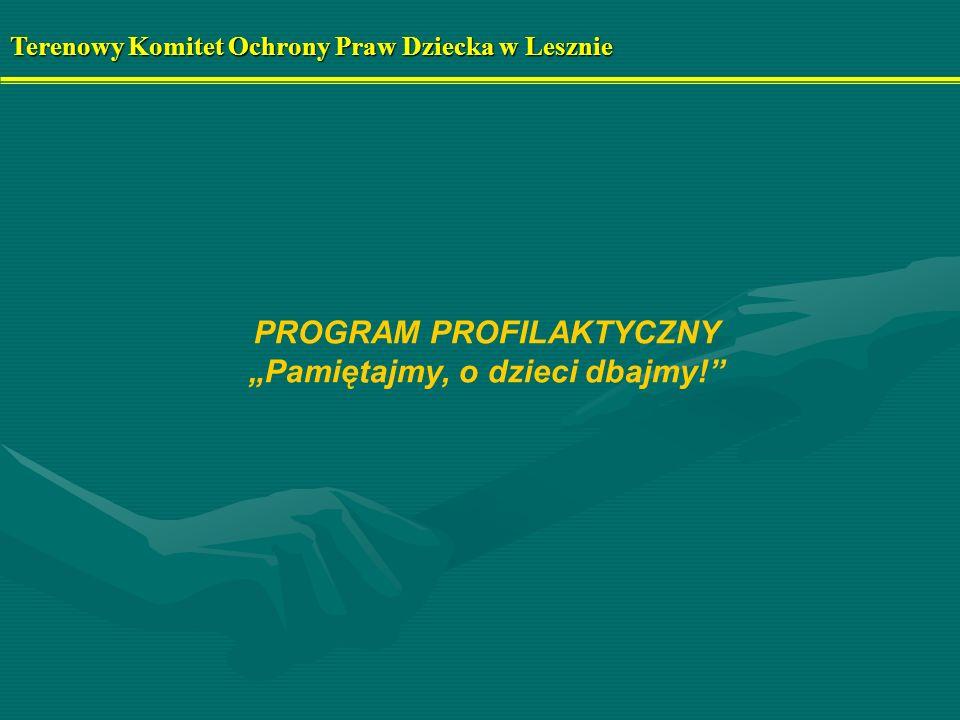 PROGRAM PROFILAKTYCZNY Pamiętajmy, o dzieci dbajmy! Terenowy Komitet Ochrony Praw Dziecka w Lesznie