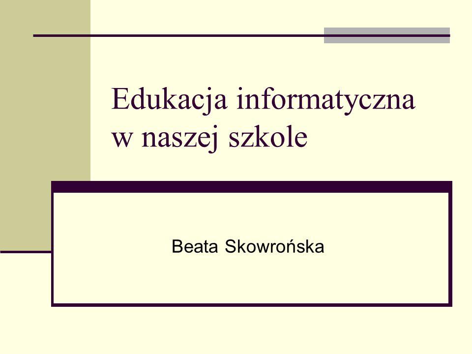Edukacja informatyczna w naszej szkole Beata Skowrońska