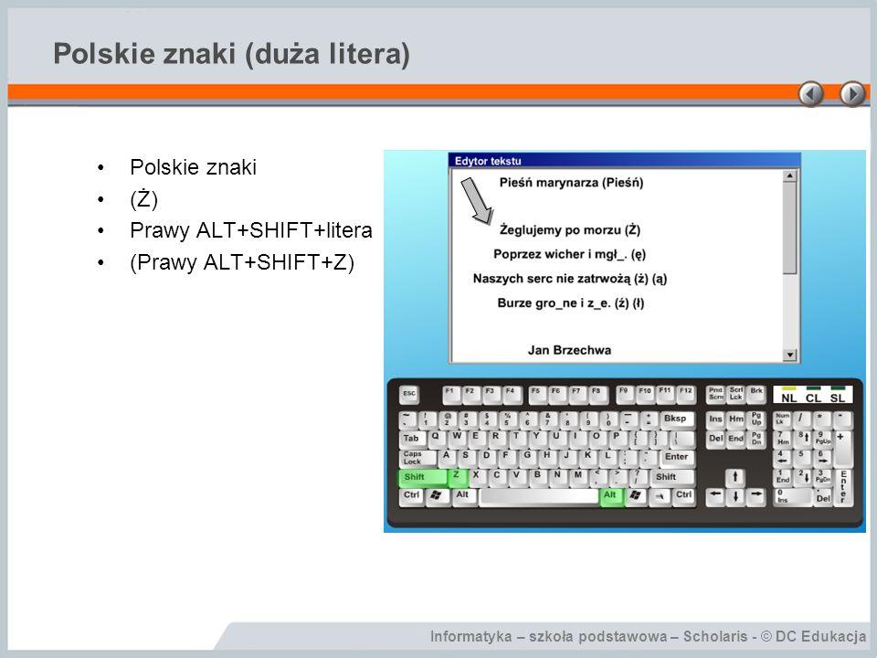 Informatyka – szkoła podstawowa – Scholaris - © DC Edukacja Polskie znaki (duża litera) Polskie znaki (Ż) Prawy ALT+SHIFT+litera (Prawy ALT+SHIFT+Z)