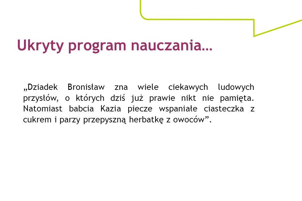 Ukryty program nauczania… Dziadek Bronisław zna wiele ciekawych ludowych przysłów, o których dziś już prawie nikt nie pamięta. Natomiast babcia Kazia