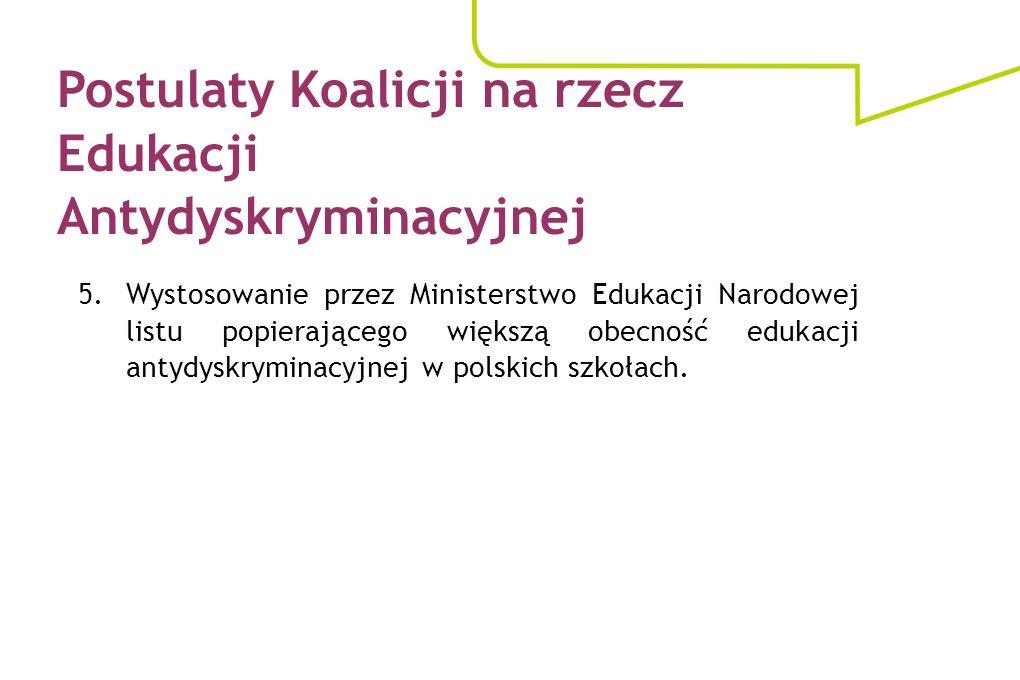 Postulaty Koalicji na rzecz Edukacji Antydyskryminacyjnej 5.Wystosowanie przez Ministerstwo Edukacji Narodowej listu popierającego większą obecność edukacji antydyskryminacyjnej w polskich szkołach.