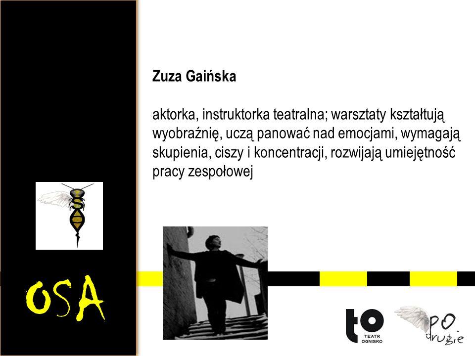 OSA Zuza Gaińska aktorka, instruktorka teatralna; warsztaty kształtują wyobraźnię, uczą panować nad emocjami, wymagają skupienia, ciszy i koncentracji, rozwijają umiejętność pracy zespołowej