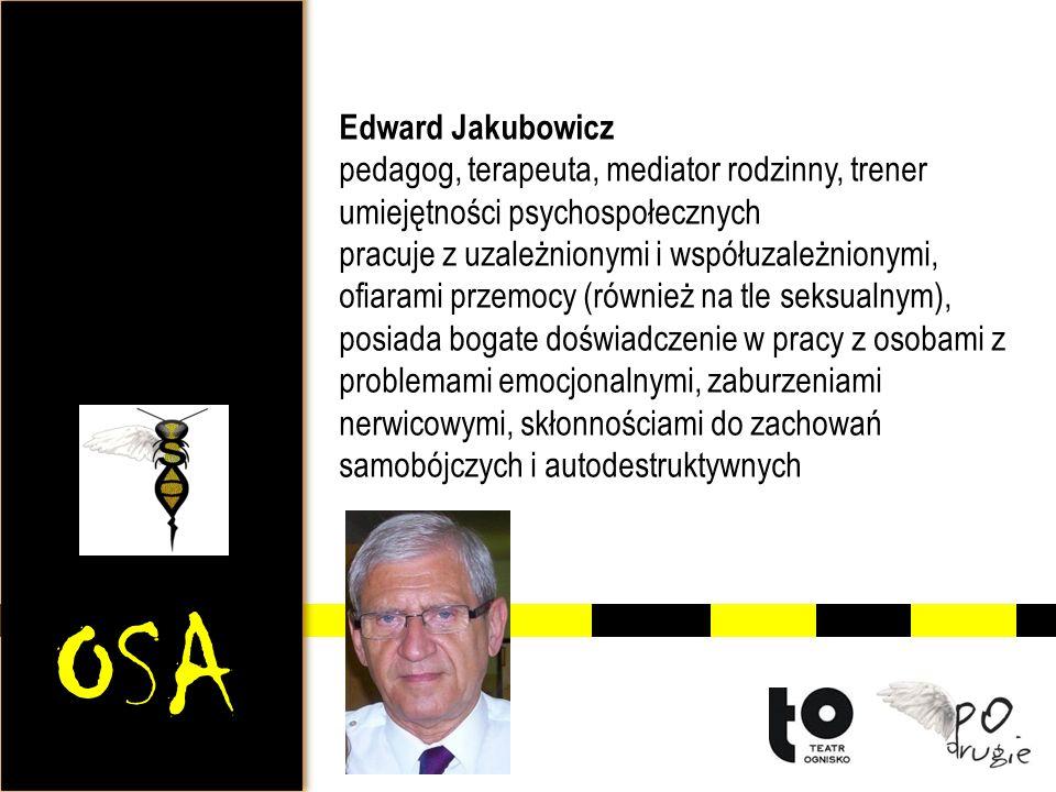 OSA Edward Jakubowicz pedagog, terapeuta, mediator rodzinny, trener umiejętności psychospołecznych pracuje z uzależnionymi i współuzależnionymi, ofiarami przemocy (również na tle seksualnym), posiada bogate doświadczenie w pracy z osobami z problemami emocjonalnymi, zaburzeniami nerwicowymi, skłonnościami do zachowań samobójczych i autodestruktywnych