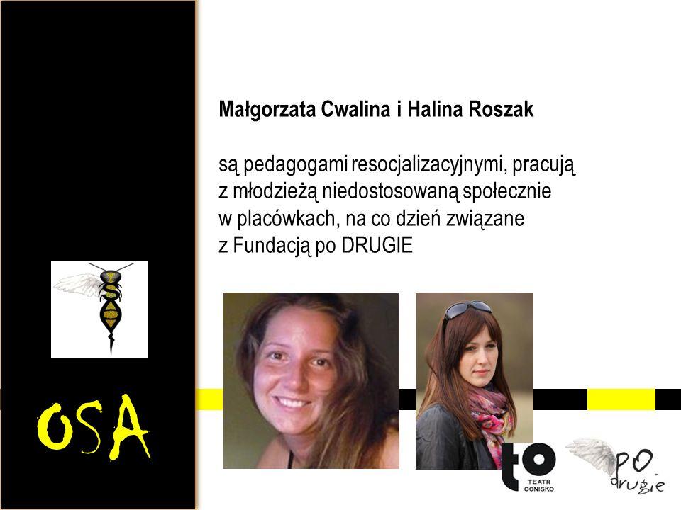 OSA Małgorzata Cwalina i Halina Roszak są pedagogami resocjalizacyjnymi, pracują z młodzieżą niedostosowaną społecznie w placówkach, na co dzień związane z Fundacją po DRUGIE