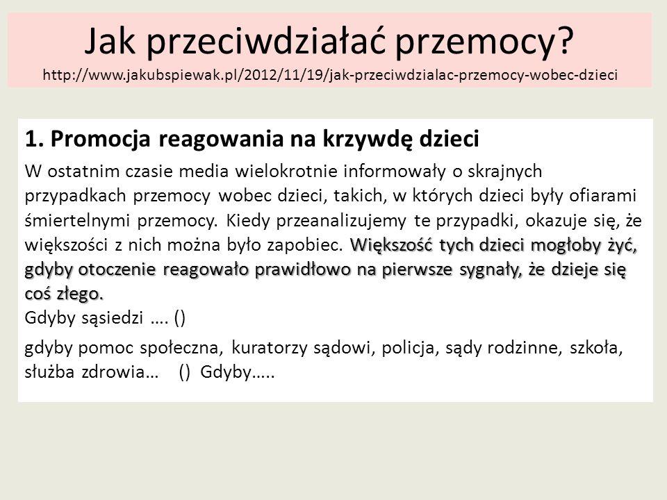 Jak przeciwdziałać przemocy? http://www.jakubspiewak.pl/2012/11/19/jak-przeciwdzialac-przemocy-wobec-dzieci 1. Promocja reagowania na krzywdę dzieci W