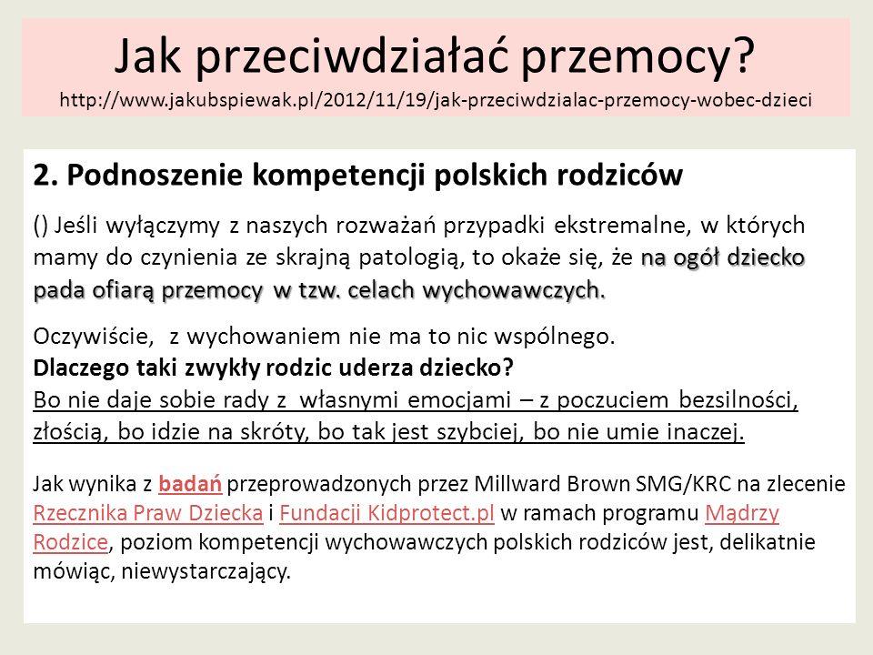 Jak przeciwdziałać przemocy? http://www.jakubspiewak.pl/2012/11/19/jak-przeciwdzialac-przemocy-wobec-dzieci 2. Podnoszenie kompetencji polskich rodzic