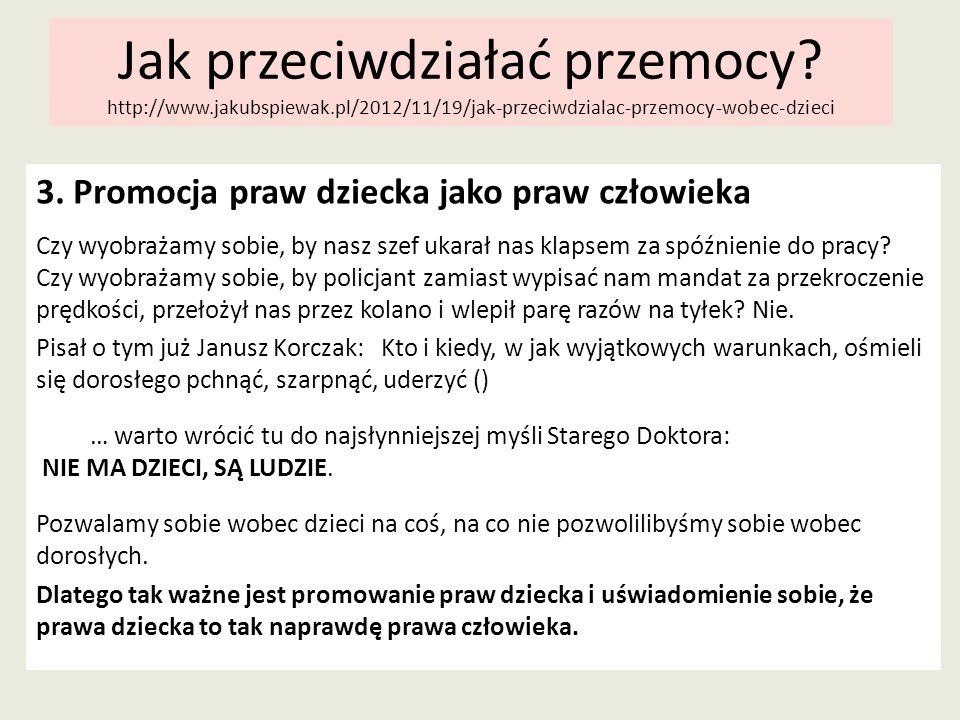 Jak przeciwdziałać przemocy? http://www.jakubspiewak.pl/2012/11/19/jak-przeciwdzialac-przemocy-wobec-dzieci 3. Promocja praw dziecka jako praw człowie