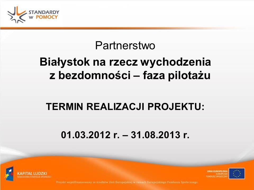 Partnerstwo Białystok na rzecz wychodzenia z bezdomności – faza pilotażu TERMIN REALIZACJI PROJEKTU: 01.03.2012 r. – 31.08.2013 r.