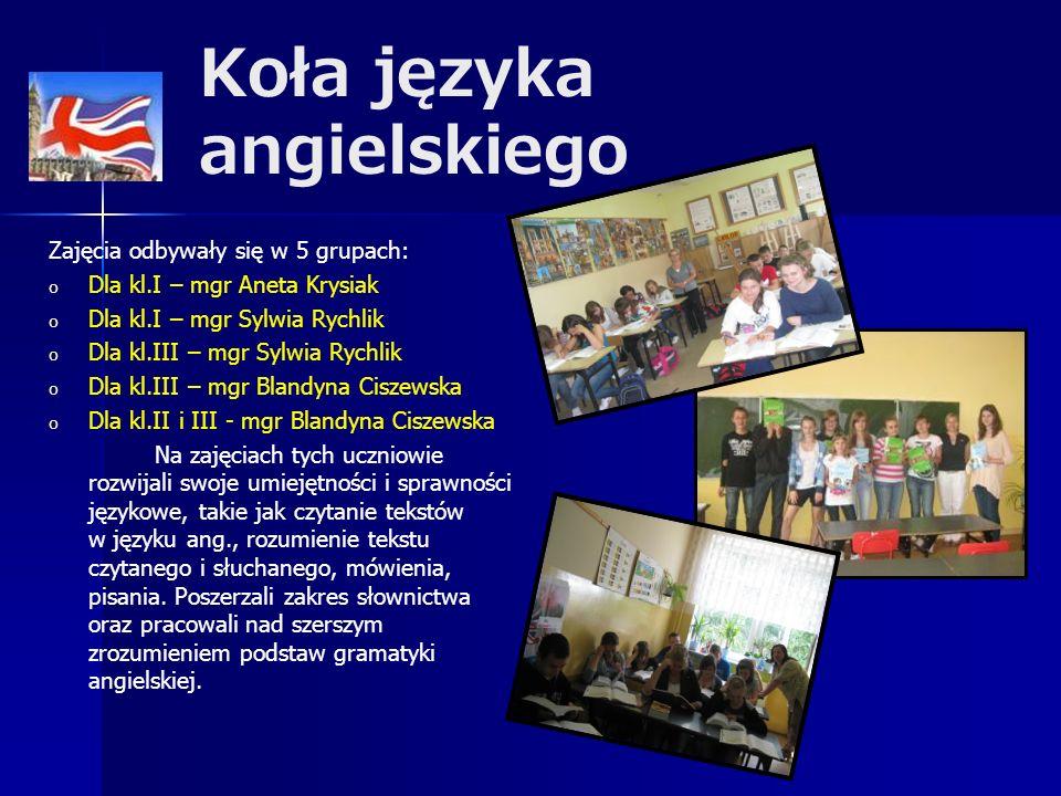 Koła języka angielskiego Zajęcia odbywały się w 5 grupach: o o Dla kl.I – mgr Aneta Krysiak o o Dla kl.I – mgr Sylwia Rychlik o o Dla kl.III – mgr Sylwia Rychlik o o Dla kl.III – mgr Blandyna Ciszewska o o Dla kl.II i III - mgr Blandyna Ciszewska Na zajęciach tych uczniowie rozwijali swoje umiejętności i sprawności językowe, takie jak czytanie tekstów w języku ang., rozumienie tekstu czytanego i słuchanego, mówienia, pisania.