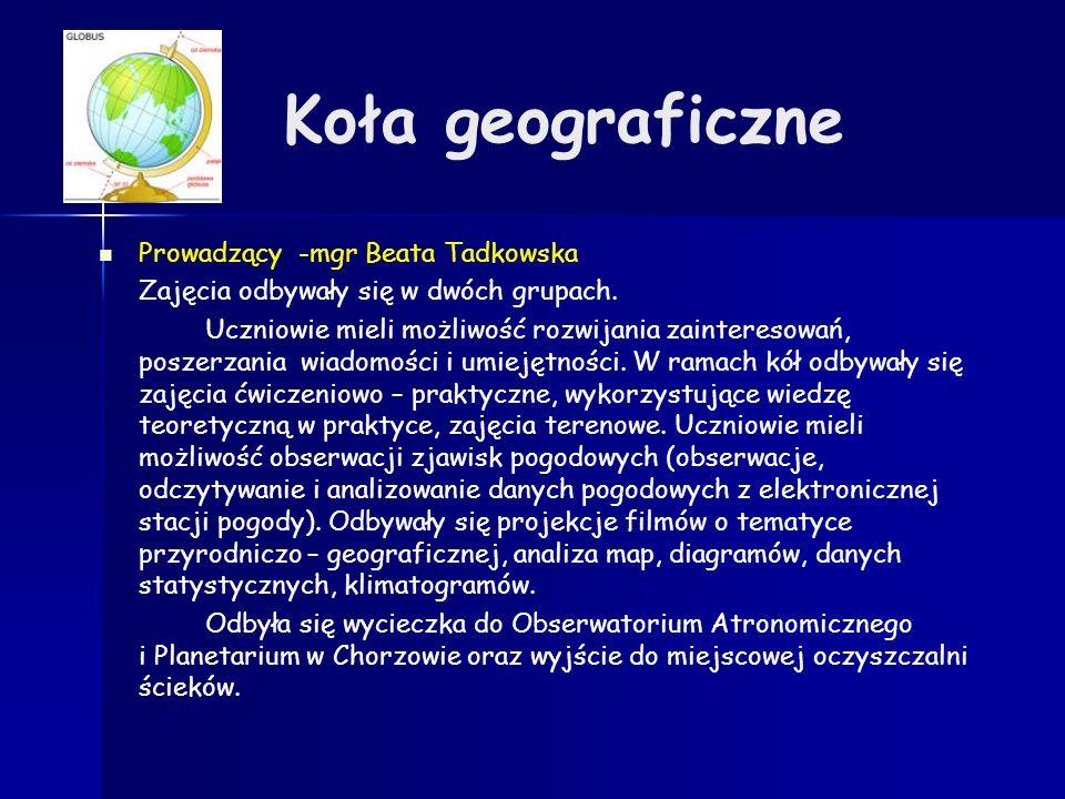 Koła geograficzne Prowadzący -mgr Beata Tadkowska Zajęcia odbywały się w dwóch grupach. Uczniowie mieli możliwość rozwijania zainteresowań, poszerzani