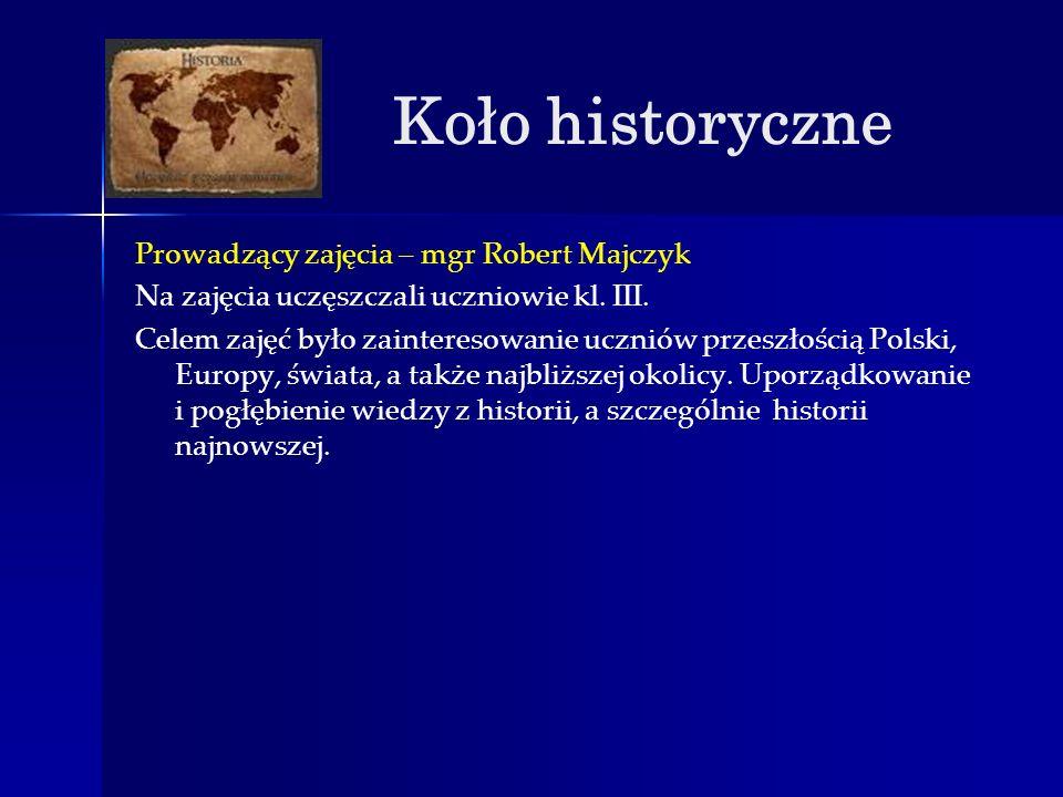 Koło historyczne Prowadzący zajęcia – mgr Robert Majczyk Na zajęcia uczęszczali uczniowie kl. III. Celem zajęć było zainteresowanie uczniów przeszłośc