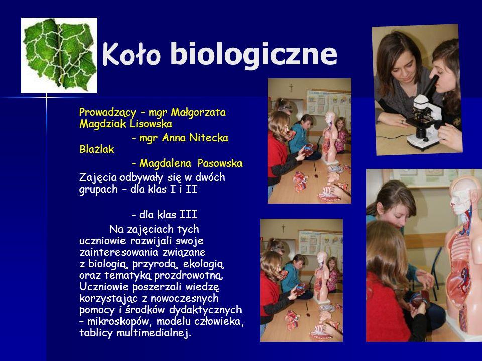 Koło biologiczne Prowadzący – mgr Małgorzata Magdziak Lisowska - mgr Anna Nitecka Blażlak - Magdalena Pasowska Zajęcia odbywały się w dwóch grupach – dla klas I i II - dla klas III Na zajęciach tych uczniowie rozwijali swoje zainteresowania związane z biologią, przyrodą, ekologią oraz tematyką prozdrowotną.