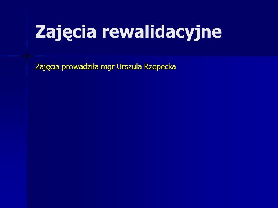 Zajęcia rewalidacyjne Zajęcia prowadziła mgr Urszula Rzepecka