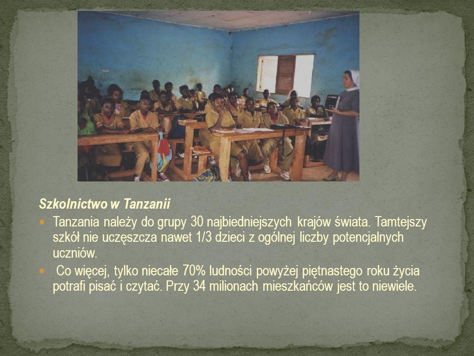 Szkolnictwo w Tanzanii Tanzania należy do grupy 30 najbiedniejszych krajów świata. Tamtejszy szkół nie uczęszcza nawet 1/3 dzieci z ogólnej liczby pot