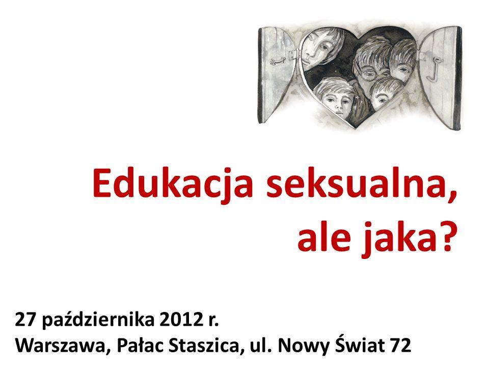 Edukacja seksualna, ale jaka? 27 października 2012 r. Warszawa, Pałac Staszica, ul. Nowy Świat 72