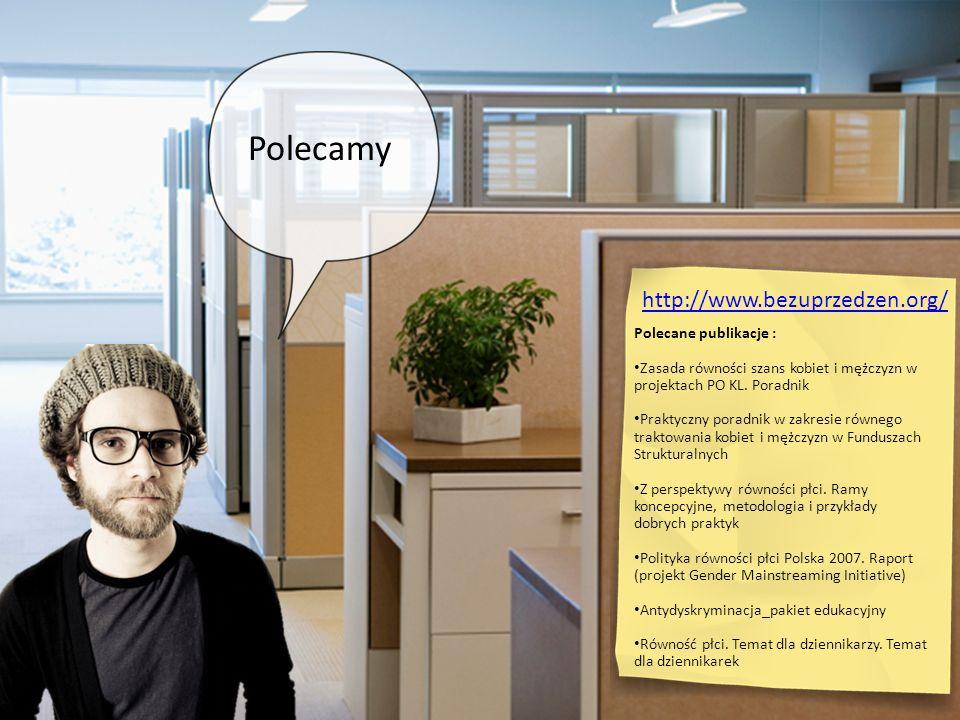 Polecamy http://www.bezuprzedzen.org/ Polecane publikacje : Zasada równości szans kobiet i mężczyzn w projektach PO KL. Poradnik Praktyczny poradnik w