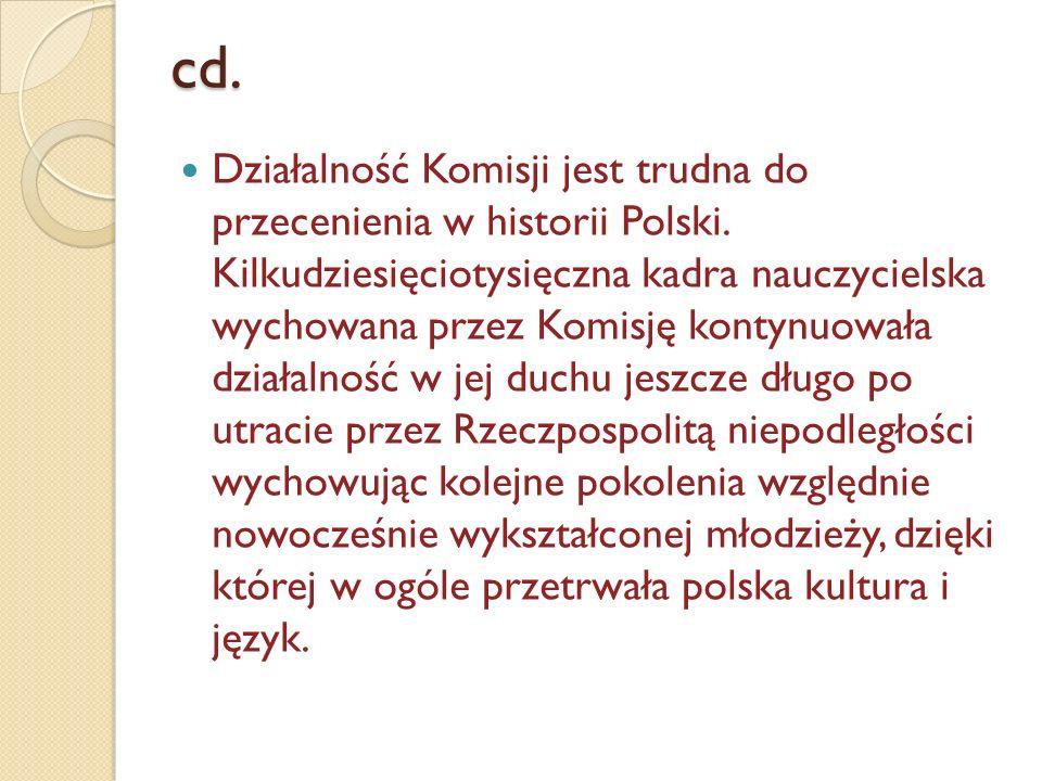 cd. Działalność Komisji jest trudna do przecenienia w historii Polski. Kilkudziesięciotysięczna kadra nauczycielska wychowana przez Komisję kontynuowa