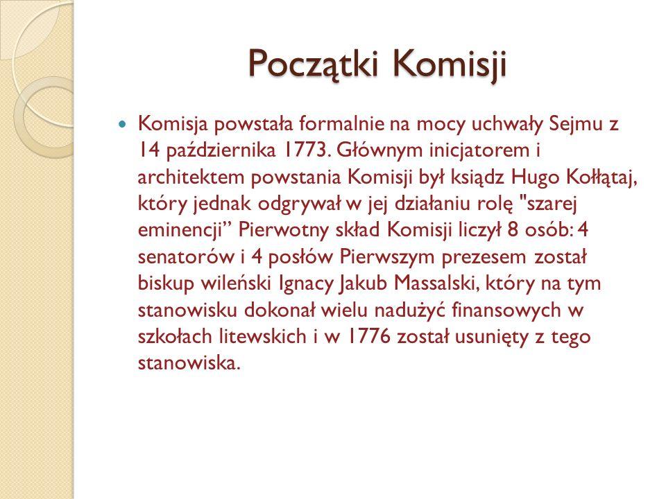 Początki Komisji Komisja powstała formalnie na mocy uchwały Sejmu z 14 października 1773. Głównym inicjatorem i architektem powstania Komisji był ksią