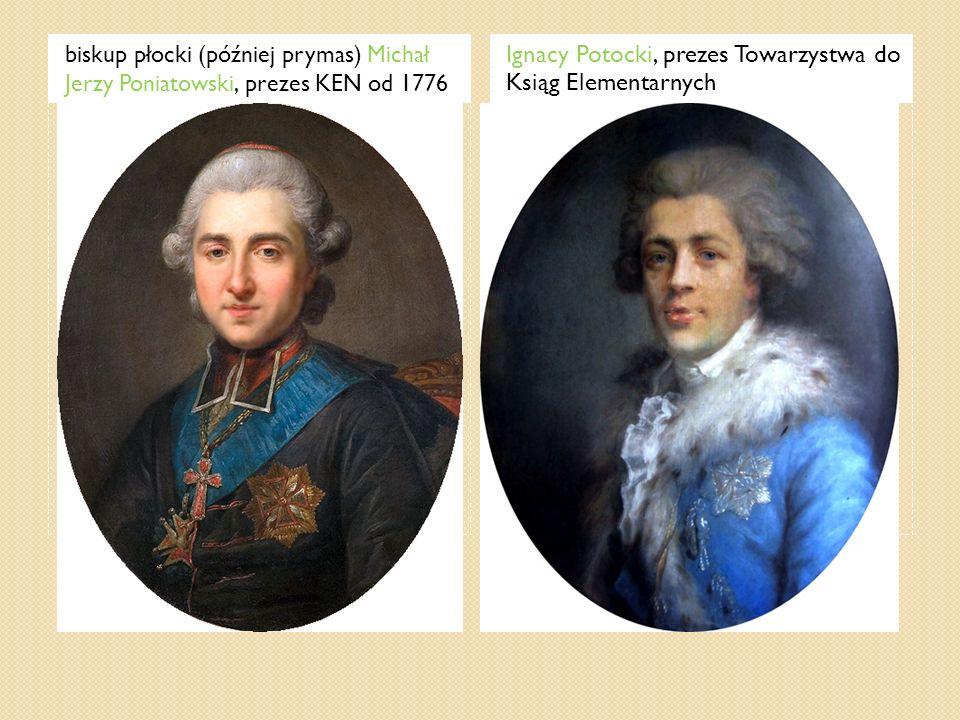 biskup płocki (później prymas) Michał Jerzy Poniatowski, prezes KEN od 1776 Ignacy Potocki, prezes Towarzystwa do Ksiąg Elementarnych
