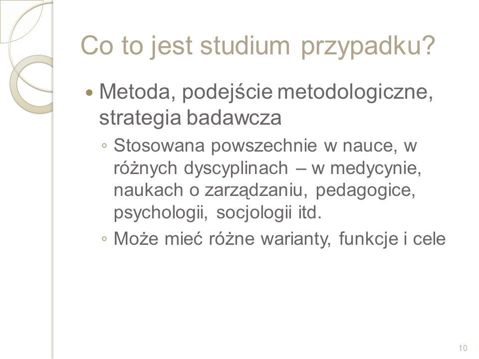Co to jest studium przypadku? Metoda, podejście metodologiczne, strategia badawcza Stosowana powszechnie w nauce, w różnych dyscyplinach – w medycynie
