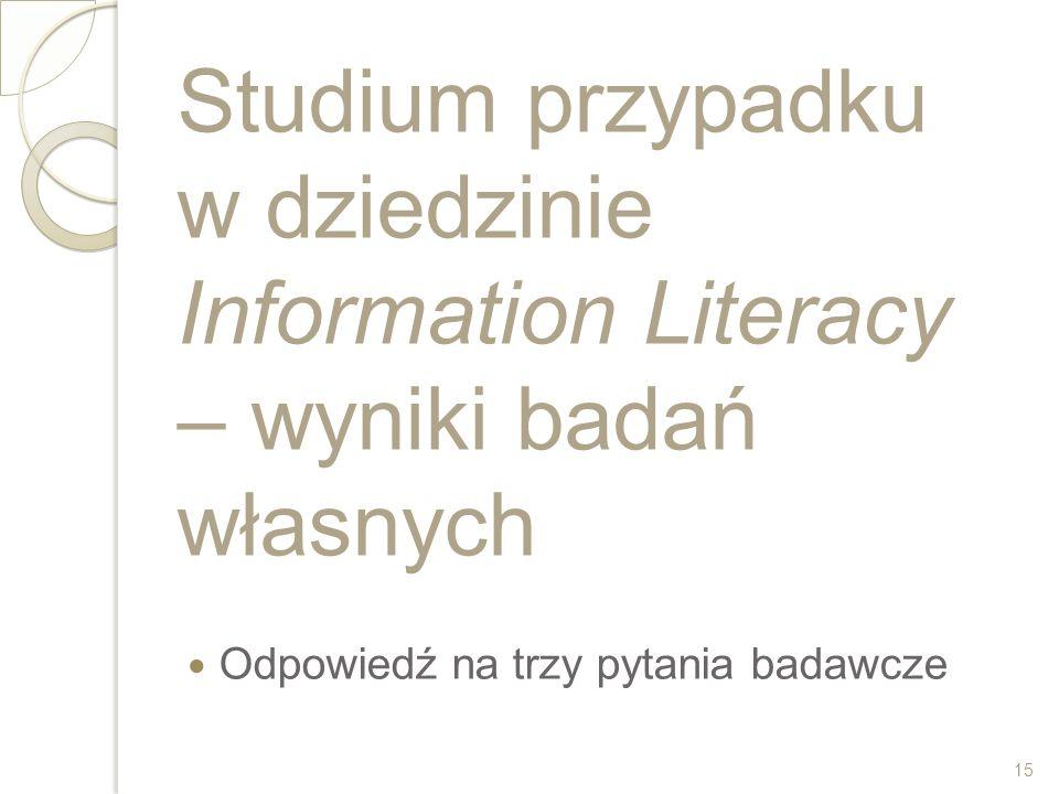 Studium przypadku w dziedzinie Information Literacy – wyniki badań własnych Odpowiedź na trzy pytania badawcze 15