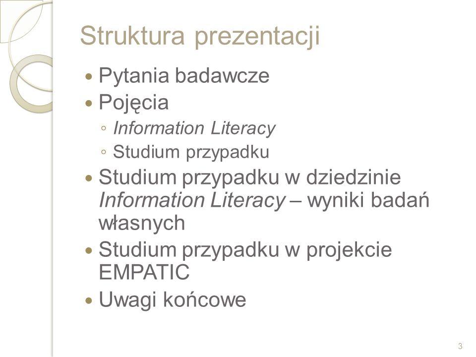 Struktura prezentacji Pytania badawcze Pojęcia Information Literacy Studium przypadku Studium przypadku w dziedzinie Information Literacy – wyniki bad