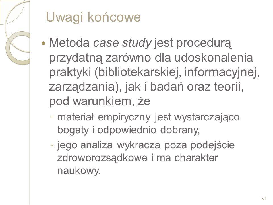 Uwagi końcowe Metoda case study jest procedurą przydatną zarówno dla udoskonalenia praktyki (bibliotekarskiej, informacyjnej, zarządzania), jak i bada