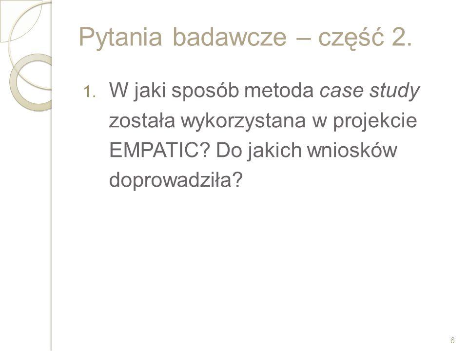 Pytania badawcze – część 2. 1. W jaki sposób metoda case study została wykorzystana w projekcie EMPATIC? Do jakich wniosków doprowadziła? 6