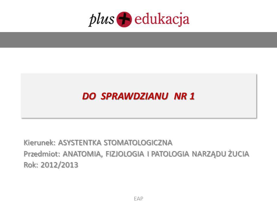 DO SPRAWDZIANU NR 1 Kierunek: ASYSTENTKA STOMATOLOGICZNA Przedmiot: ANATOMIA, FIZJOLOGIA I PATOLOGIA NARZĄDU ŻUCIA Rok: 2012/2013 EAP