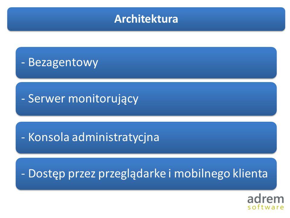 - Bezagentowy - Serwer monitorujący - Konsola administratycjna - Dostęp przez przeglądarke i mobilnego klienta Architektura