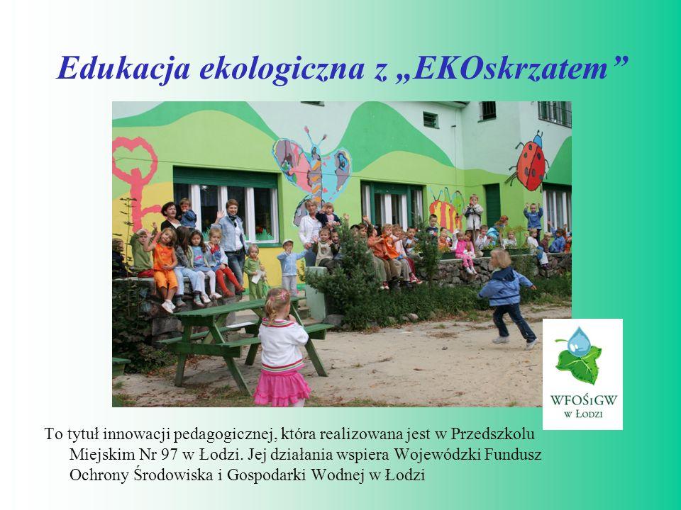 Edukacja ekologiczna z EKOskrzatem To tytuł innowacji pedagogicznej, która realizowana jest w Przedszkolu Miejskim Nr 97 w Łodzi. Jej działania wspier