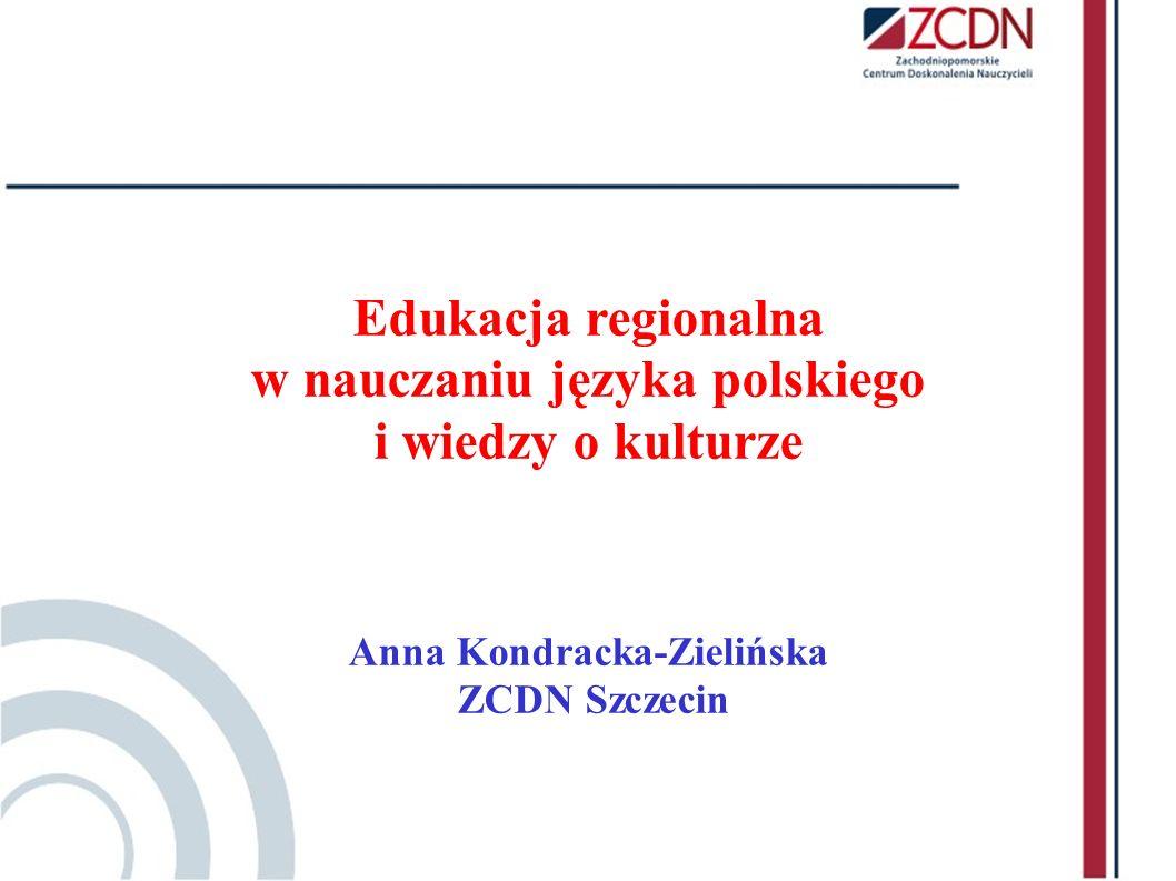 Edukacja regionalna w nauczaniu języka polskiego i wiedzy o kulturze Anna Kondracka-Zielińska ZCDN Szczecin