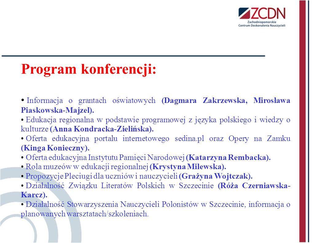 Program konferencji: Informacja o grantach oświatowych (Dagmara Zakrzewska, Mirosława Piaskowska-Majzel). Edukacja regionalna w podstawie programowej