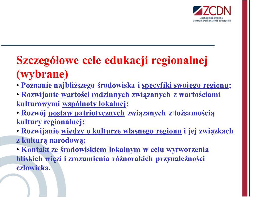 Szczegółowe cele edukacji regionalnej (wybrane) Poznanie najbliższego środowiska i specyfiki swojego regionu; Rozwijanie wartości rodzinnych związanyc