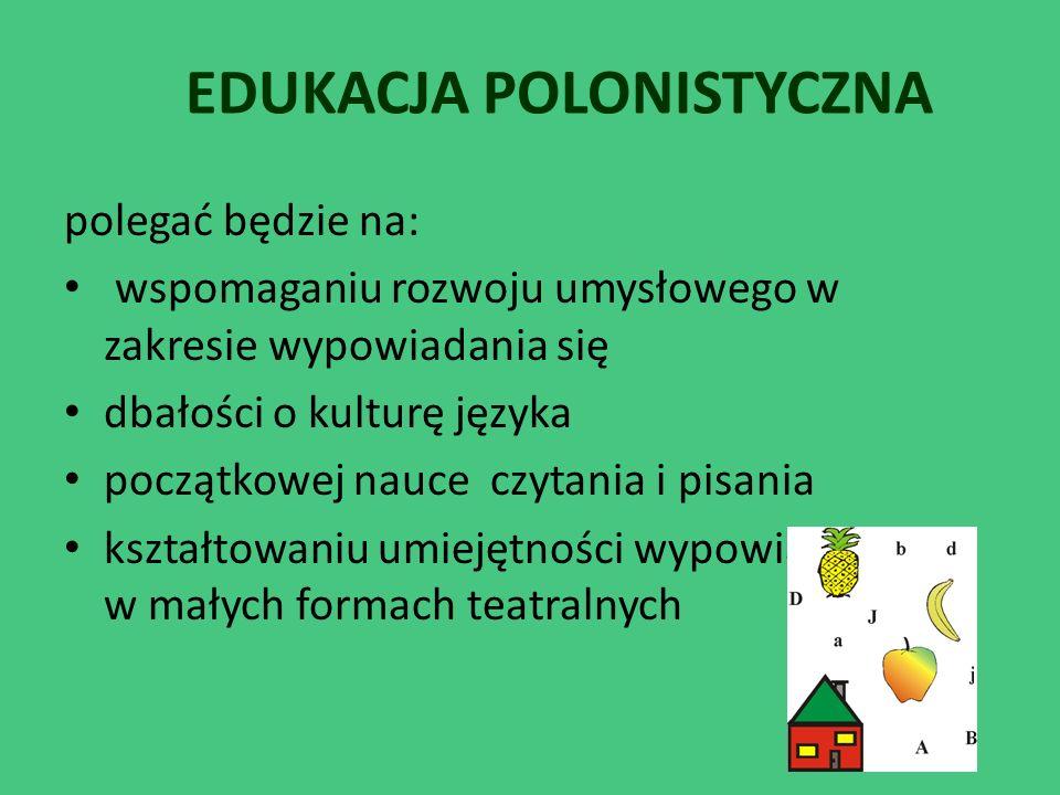 EDUKACJA POLONISTYCZNA polegać będzie na: wspomaganiu rozwoju umysłowego w zakresie wypowiadania się dbałości o kulturę języka początkowej nauce czyta