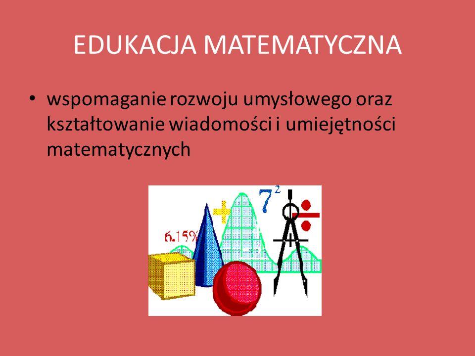 EDUKACJA MATEMATYCZNA wspomaganie rozwoju umysłowego oraz kształtowanie wiadomości i umiejętności matematycznych