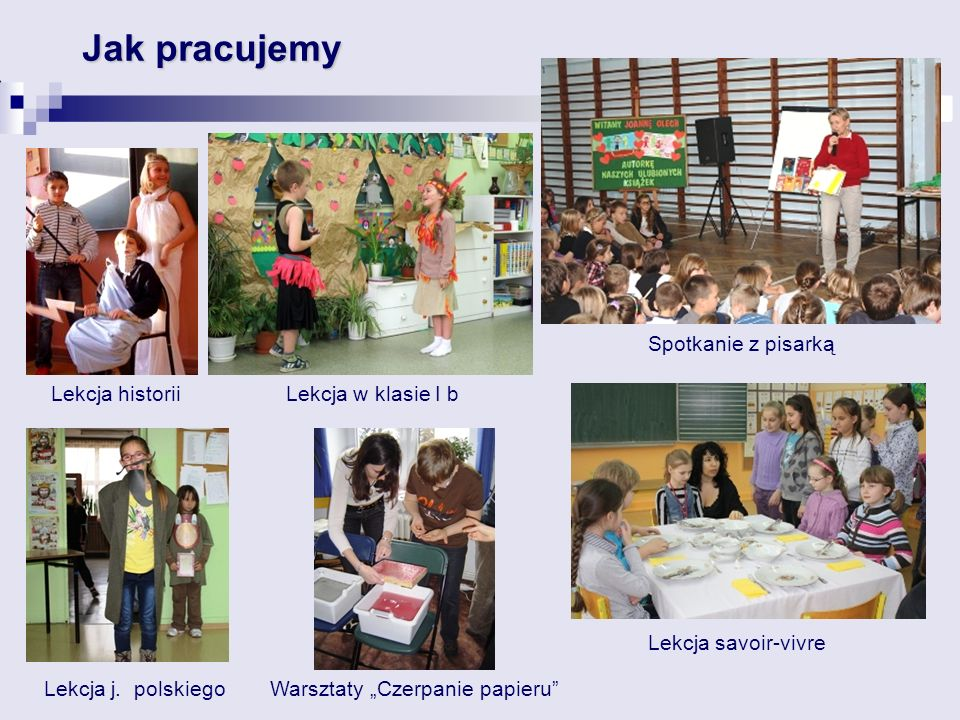 Jak pracujemy Spotkanie z pisarką Lekcja historii Warsztaty Czerpanie papieru Lekcja savoir-vivre Lekcja w klasie I b Lekcja j.