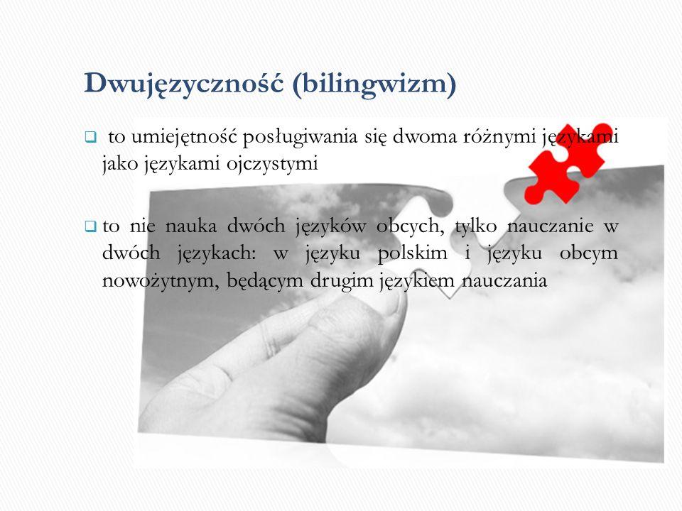 Dwujęzyczność (bilingwizm) to umiejętność posługiwania się dwoma różnymi językami jako językami ojczystymi to nie nauka dwóch języków obcych, tylko nauczanie w dwóch językach: w języku polskim i języku obcym nowożytnym, będącym drugim językiem nauczania