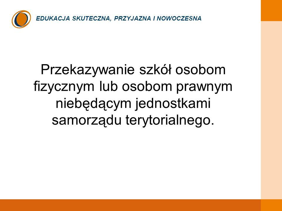 EDUKACJA SKUTECZNA, PRZYJAZNA I NOWOCZESNA Przekazywanie szkół osobom fizycznym lub osobom prawnym niebędącym jednostkami samorządu terytorialnego.